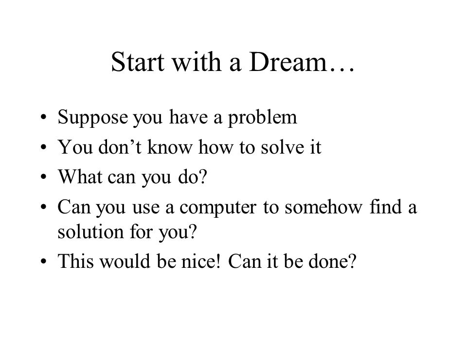 Start with a Dream… Suppose you have a problem