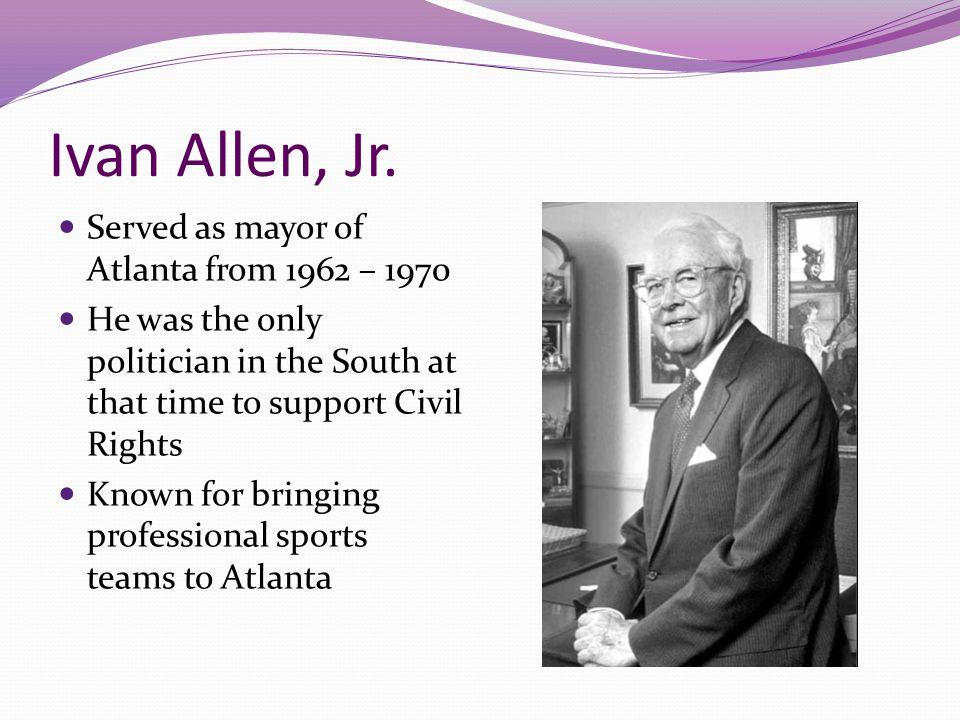 Ivan Allen, Jr. Served as mayor of Atlanta from 1962 – 1970