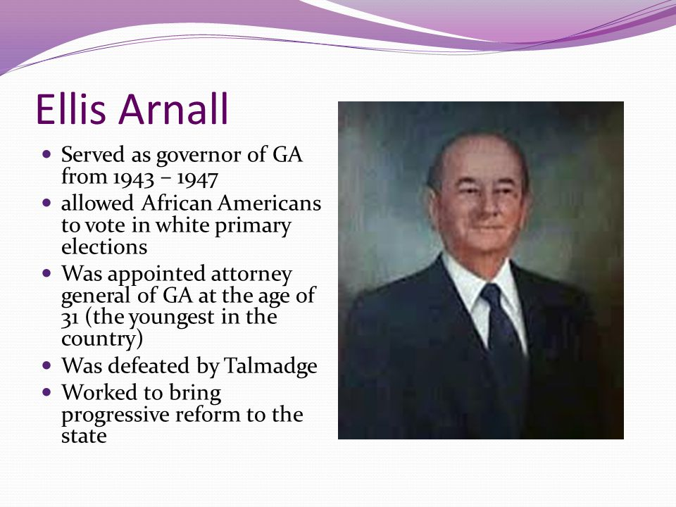 Ellis Arnall Served as governor of GA from 1943 – 1947