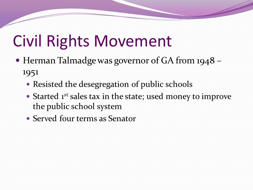 Civil Rights Movement Herman Talmadge was governor of GA from 1948 – 1951. Resisted the desegregation of public schools.