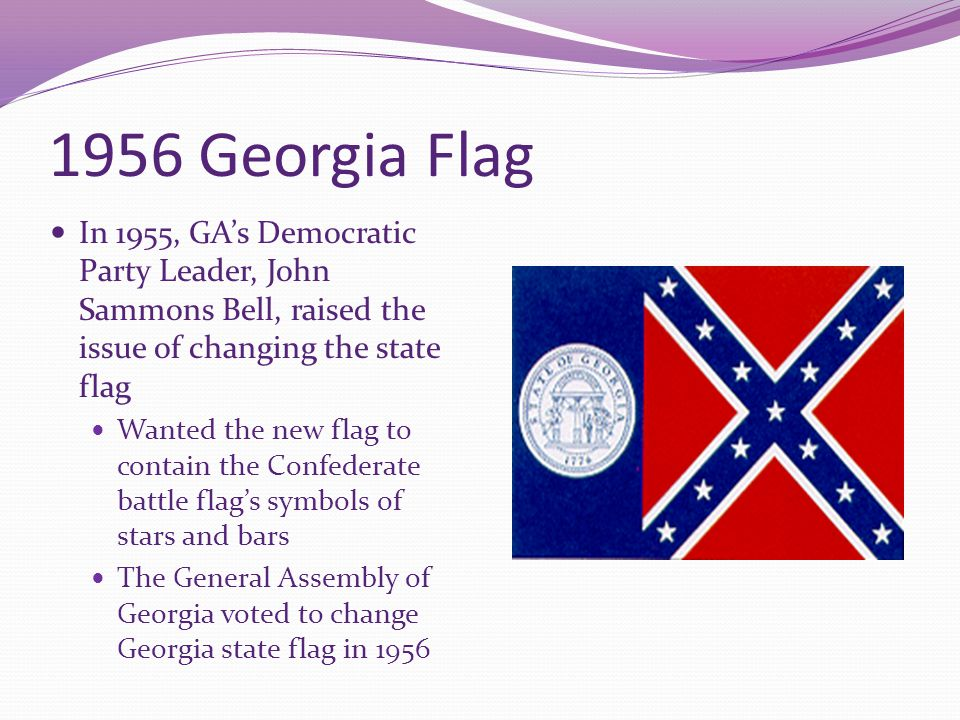 1956 Georgia Flag In 1955, GA's Democratic Party Leader, John Sammons Bell, raised the issue of changing the state flag.