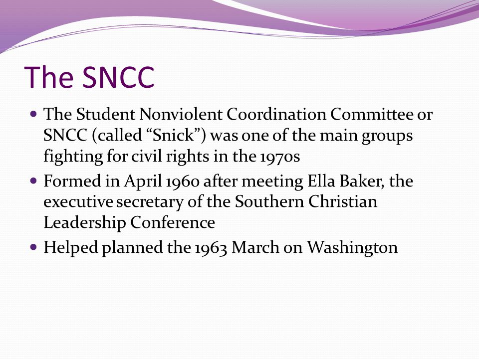 The SNCC The Student Nonviolent Coordination Committee or SNCC (called Snick ) was one of the main groups fighting for civil rights in the 1970s.