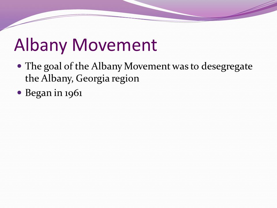 Albany Movement The goal of the Albany Movement was to desegregate the Albany, Georgia region.