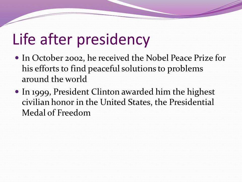 Life after presidency In October 2002, he received the Nobel Peace Prize for his efforts to find peaceful solutions to problems around the world.