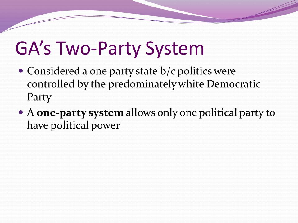GA's Two-Party System Considered a one party state b/c politics were controlled by the predominately white Democratic Party.