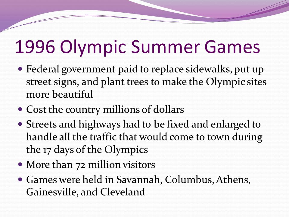 1996 Olympic Summer Games Federal government paid to replace sidewalks, put up street signs, and plant trees to make the Olympic sites more beautiful.