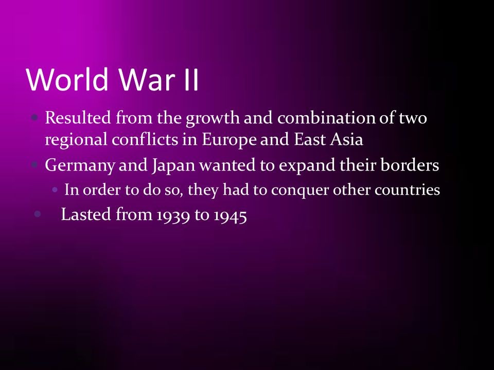 World War II Resulted from the growth and combination of two regional conflicts in Europe and East Asia.