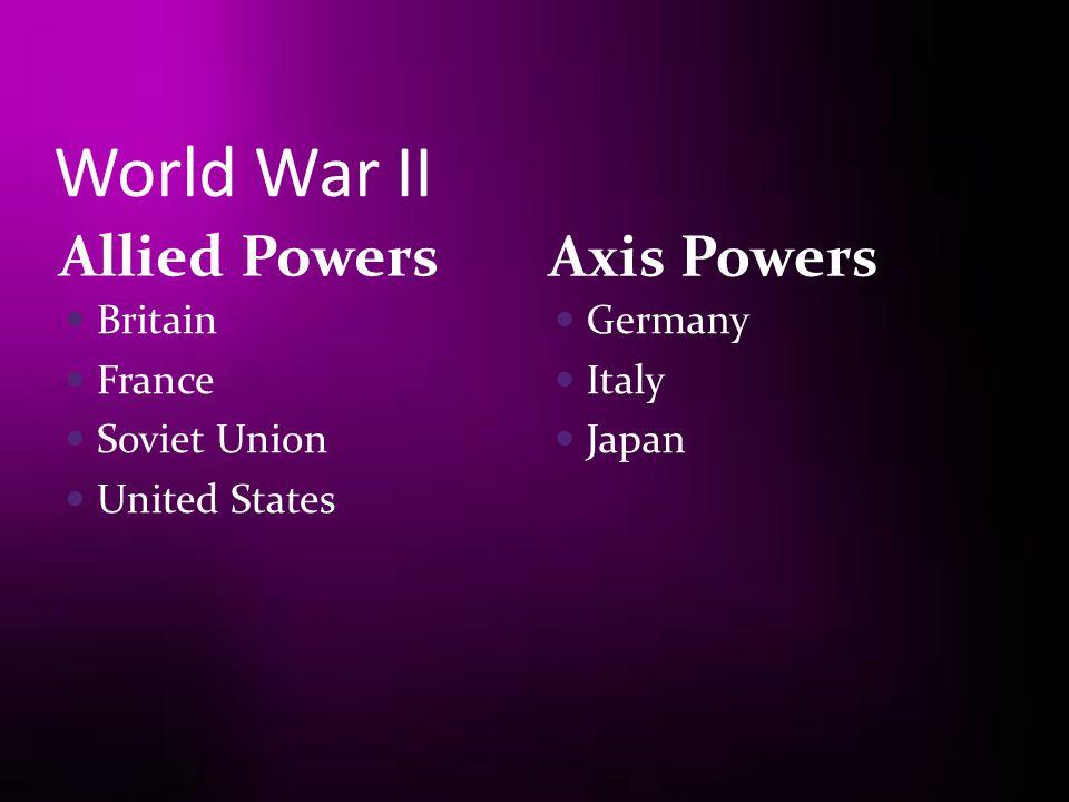 World War II Allied Powers Axis Powers Britain France Soviet Union
