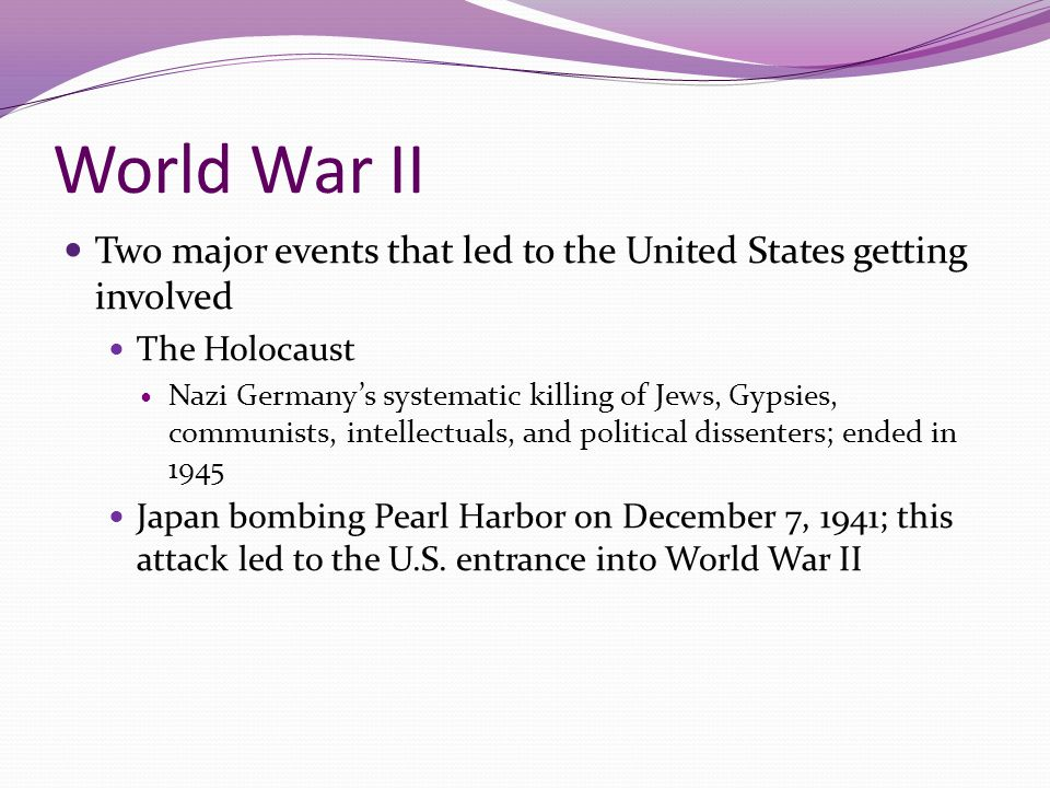 World War II Two major events that led to the United States getting involved. The Holocaust.