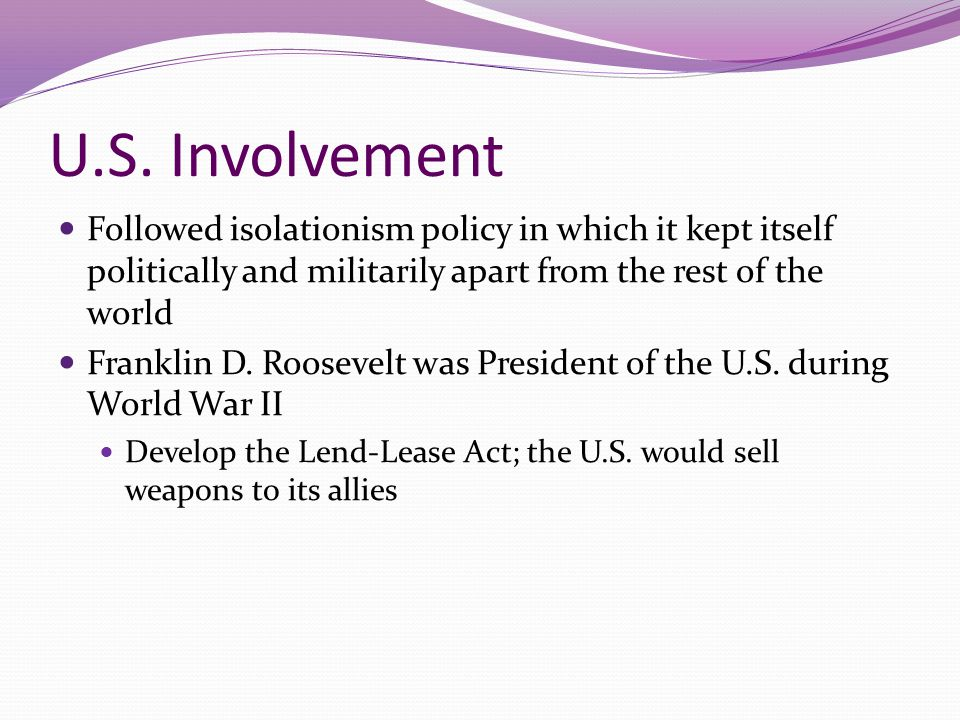 U.S. Involvement Followed isolationism policy in which it kept itself politically and militarily apart from the rest of the world.