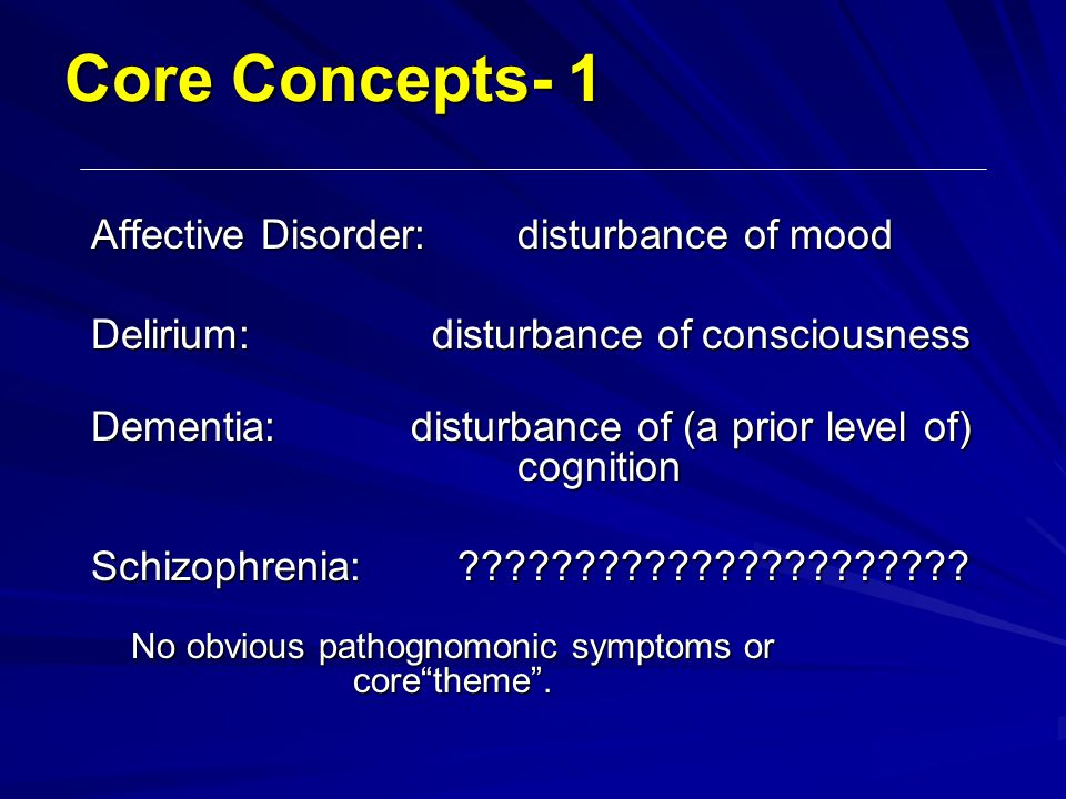Core Concepts- 1 Affective Disorder: disturbance of mood