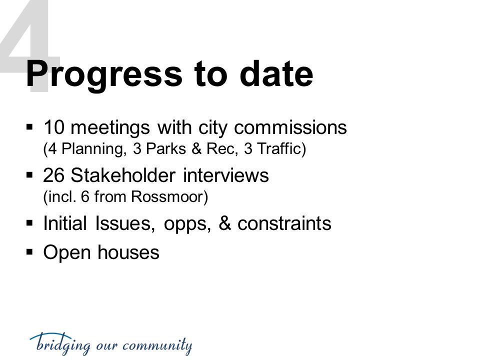 4 Progress to date. 10 meetings with city commissions (4 Planning, 3 Parks & Rec, 3 Traffic) 26 Stakeholder interviews (incl. 6 from Rossmoor)