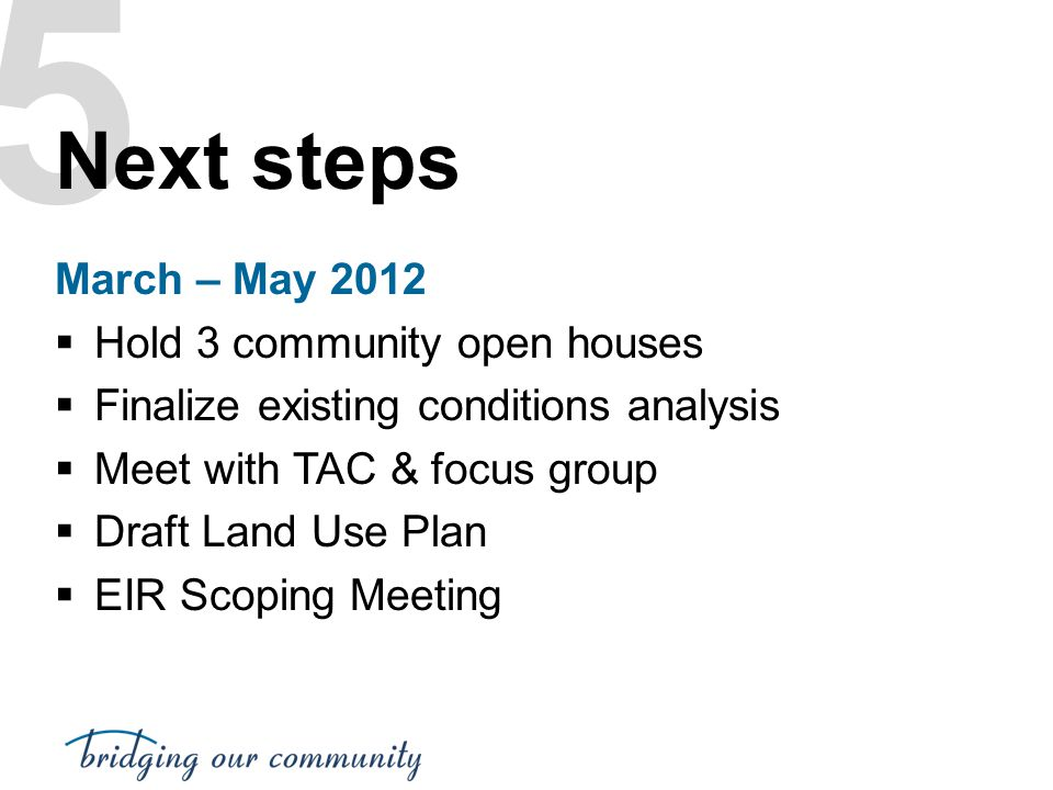 5 Next steps March – May 2012 Hold 3 community open houses