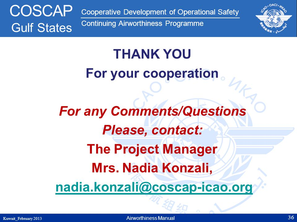 THANK YOU For your cooperation For any Comments/Questions Please, contact: The Project Manager Mrs. Nadia Konzali, nadia.konzali@coscap-icao.org