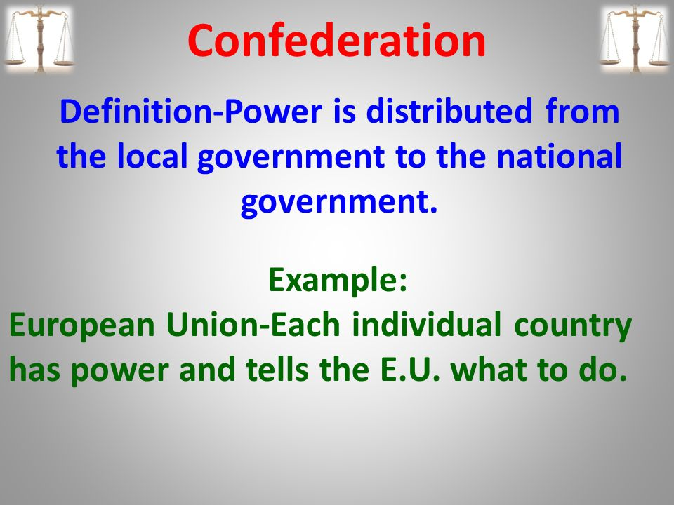 Confederation Definition-Power is distributed from the local government to the national government.
