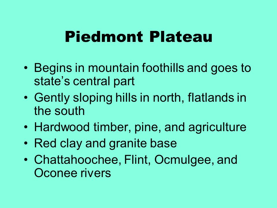 Piedmont Plateau Begins in mountain foothills and goes to state's central part. Gently sloping hills in north, flatlands in the south.