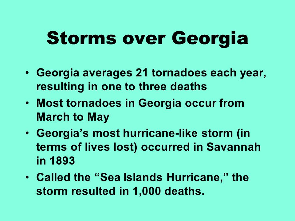 Storms over Georgia Georgia averages 21 tornadoes each year, resulting in one to three deaths. Most tornadoes in Georgia occur from March to May.