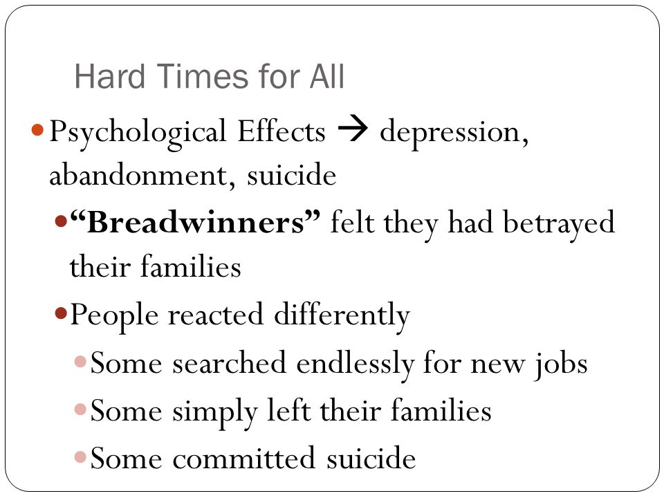 Hard Times for All Psychological Effects  depression, abandonment, suicide. Breadwinners felt they had betrayed their families.