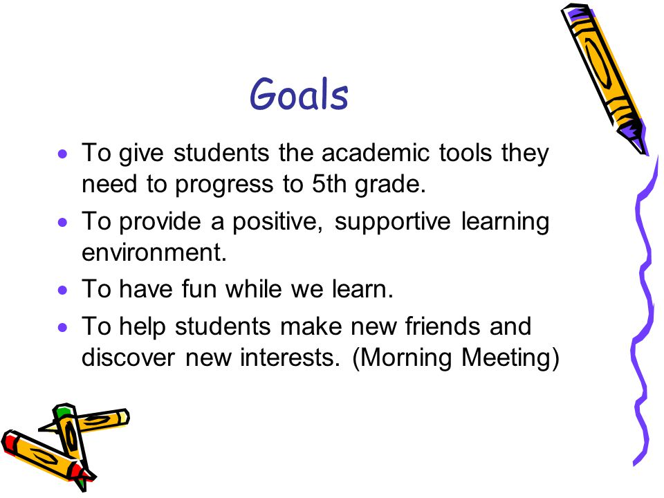 Goals To give students the academic tools they need to progress to 5th grade. To provide a positive, supportive learning environment.