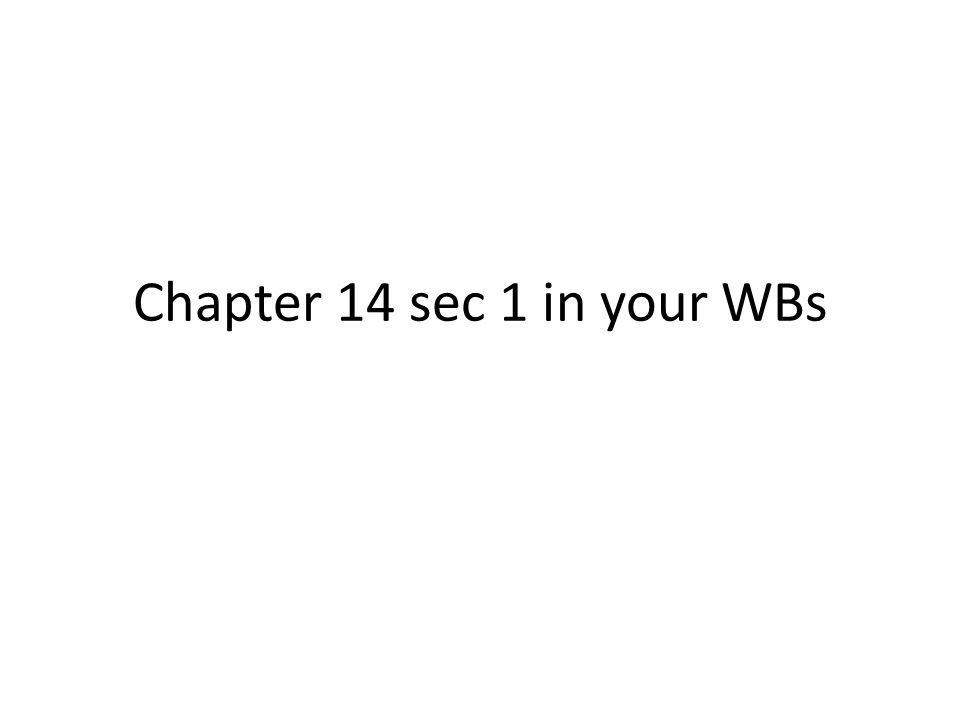 Chapter 14 sec 1 in your WBs