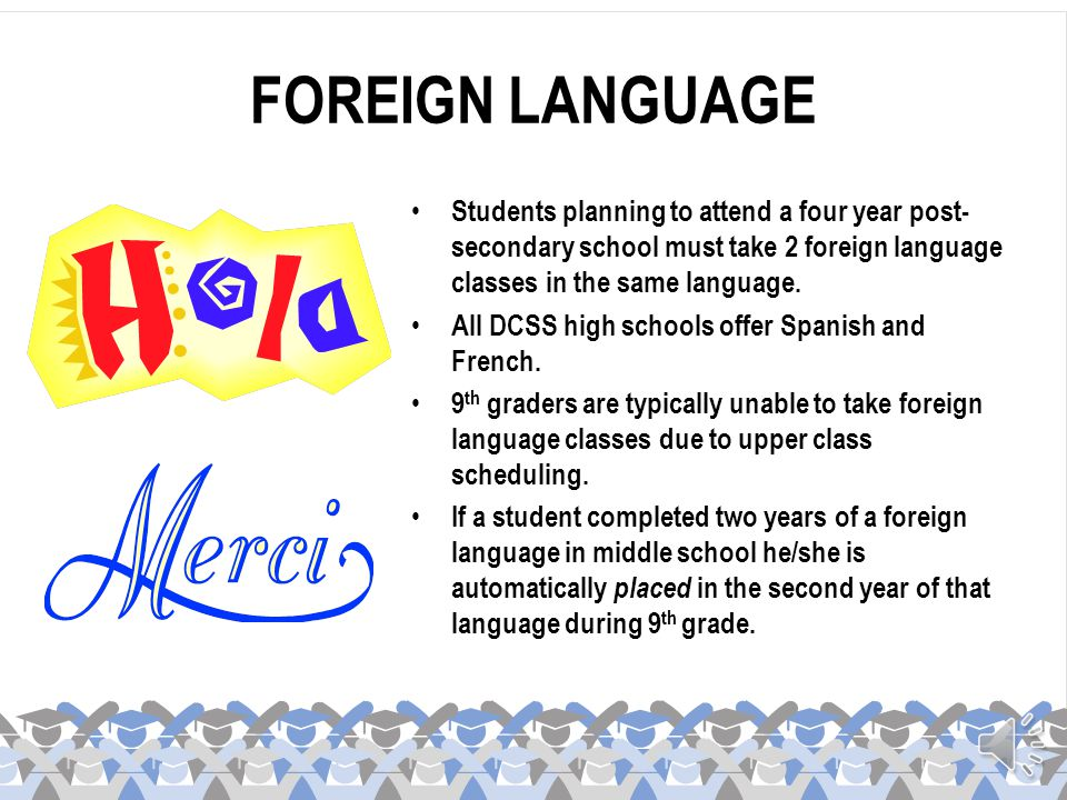 FOREIGN LANGUAGE Students planning to attend a four year post-secondary school must take 2 foreign language classes in the same language.
