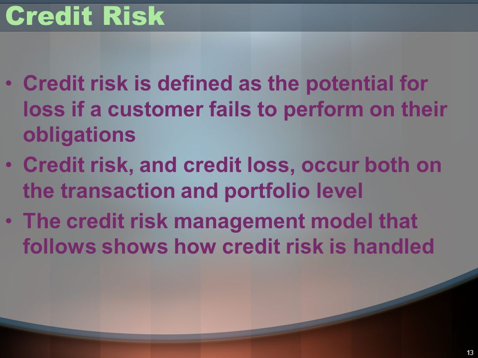Credit Risk Credit risk is defined as the potential for loss if a customer fails to perform on their obligations.