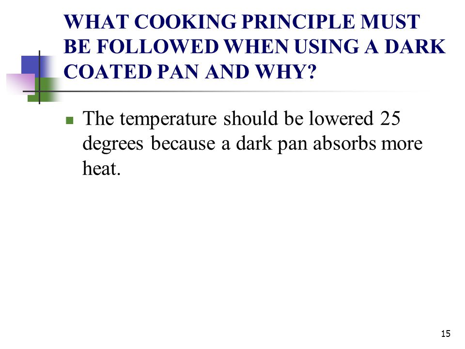 WHAT COOKING PRINCIPLE MUST BE FOLLOWED WHEN USING A DARK COATED PAN AND WHY