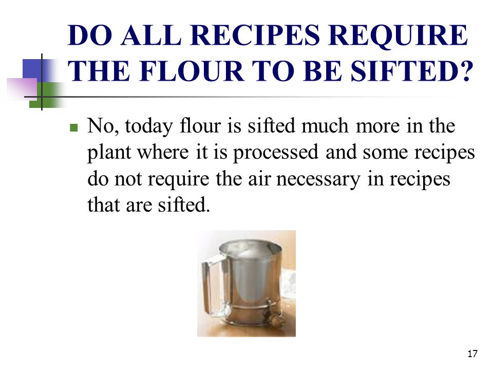 DO ALL RECIPES REQUIRE THE FLOUR TO BE SIFTED