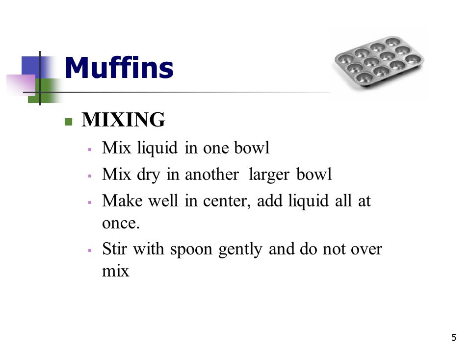 Muffins MIXING Mix liquid in one bowl Mix dry in another larger bowl