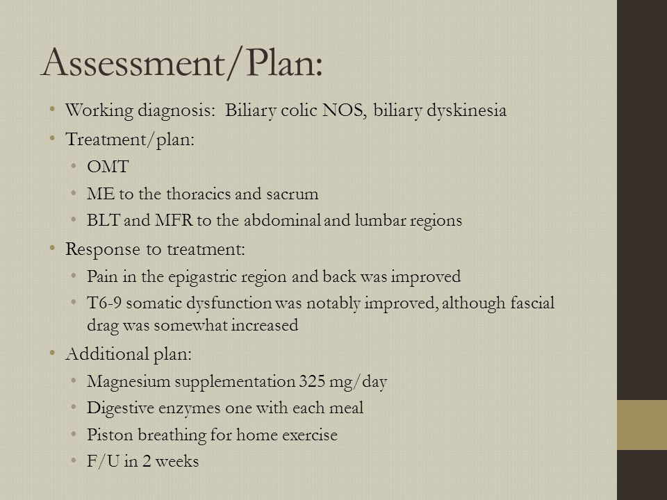 Assessment/Plan: Working diagnosis: Biliary colic NOS, biliary dyskinesia. Treatment/plan: OMT. ME to the thoracics and sacrum.