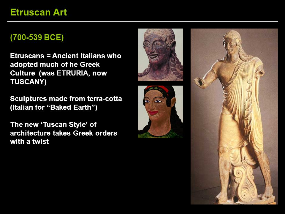 Etruscan Art (700-539 BCE) Etruscans = Ancient Italians who adopted much of he Greek Culture (was ETRURIA, now TUSCANY)