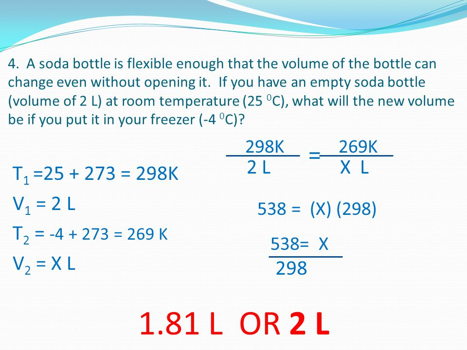4. A soda bottle is flexible enough that the volume of the bottle can change even without opening it. If you have an empty soda bottle (volume of 2 L) at room temperature (25 0C), what will the new volume be if you put it in your freezer (-4 0C)