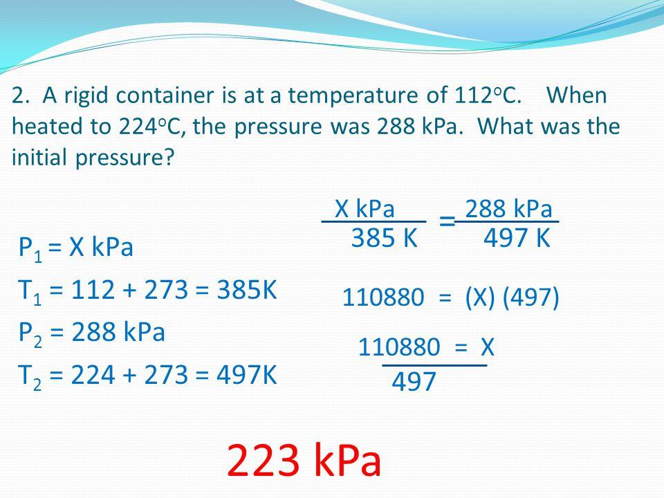 223 kPa = P1 = X kPa T1 = 112 + 273 = 385K P2 = 288 kPa