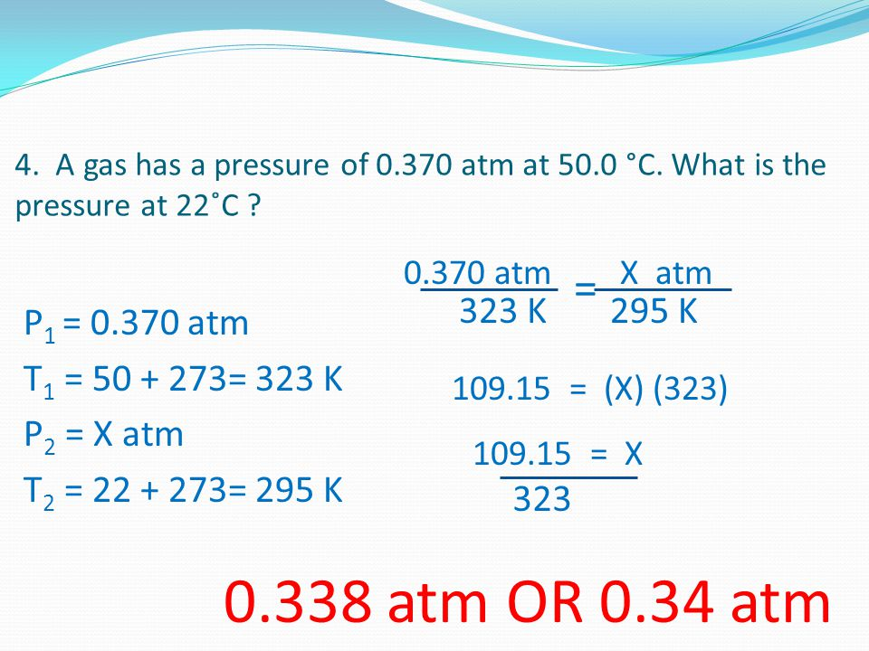 0.338 atm OR 0.34 atm = P1 = 0.370 atm T1 = 50 + 273= 323 K P2 = X atm
