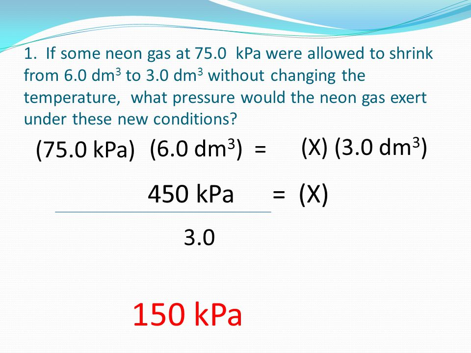 150 kPa 450 kPa = (X) (6.0 dm3) = (X) (3.0 dm3) (75.0 kPa) 3.0