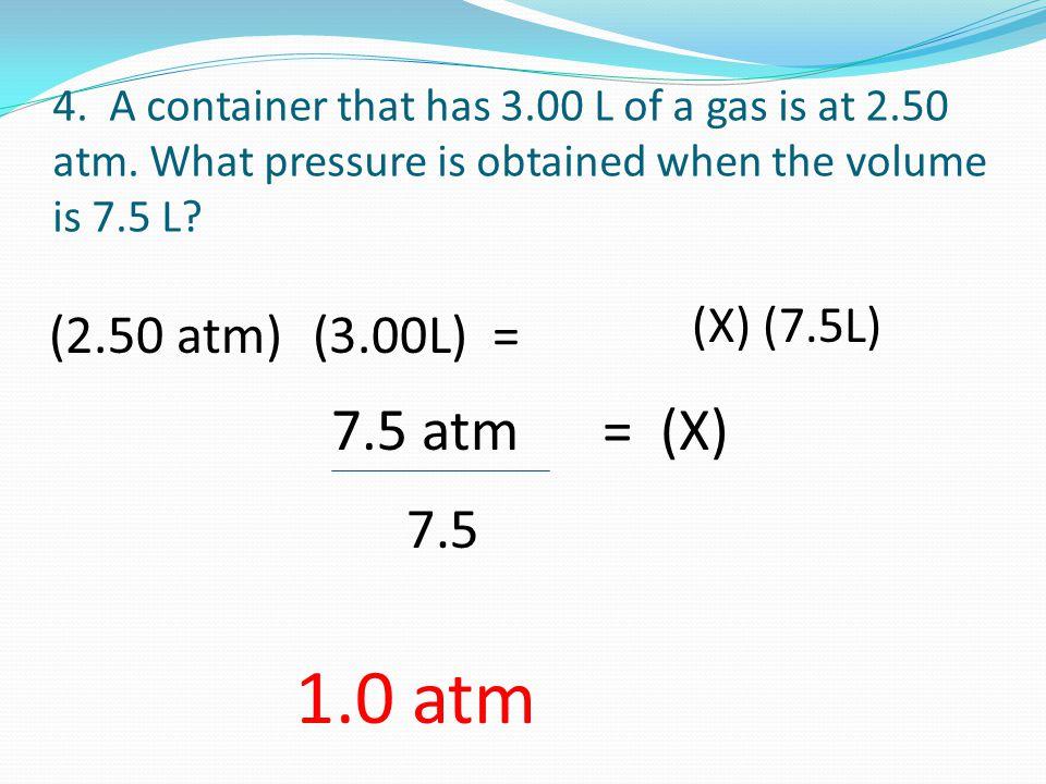 1.0 atm 7.5 atm = (X) 7.5 (2.50 atm) (3.00L) = (X) (7.5L)
