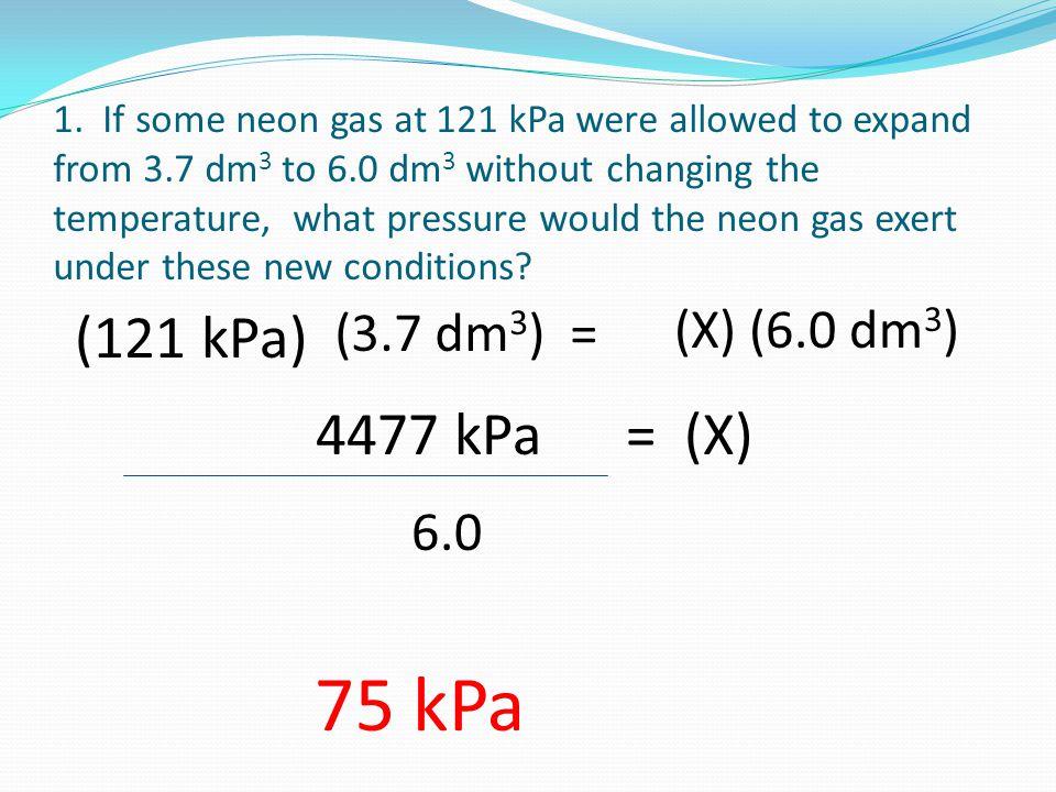 75 kPa (121 kPa) 4477 kPa = (X) (3.7 dm3) = (X) (6.0 dm3) 6.0