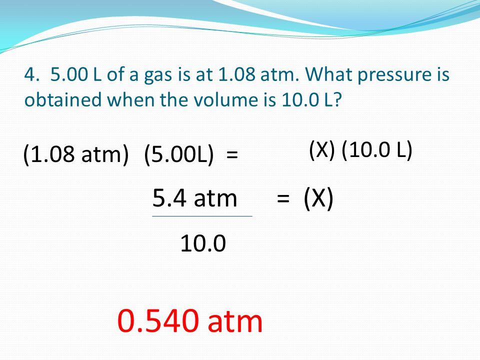 0.540 atm 5.4 atm = (X) 10.0 (1.08 atm) (5.00L) = (X) (10.0 L)