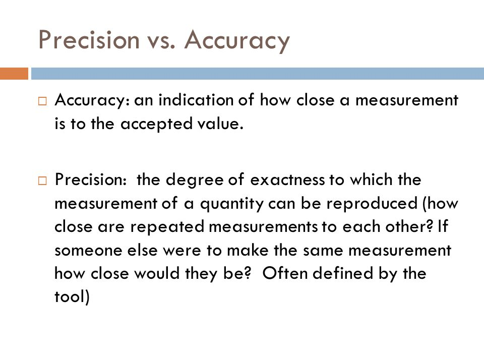 Precision vs. Accuracy Accuracy: an indication of how close a measurement is to the accepted value.