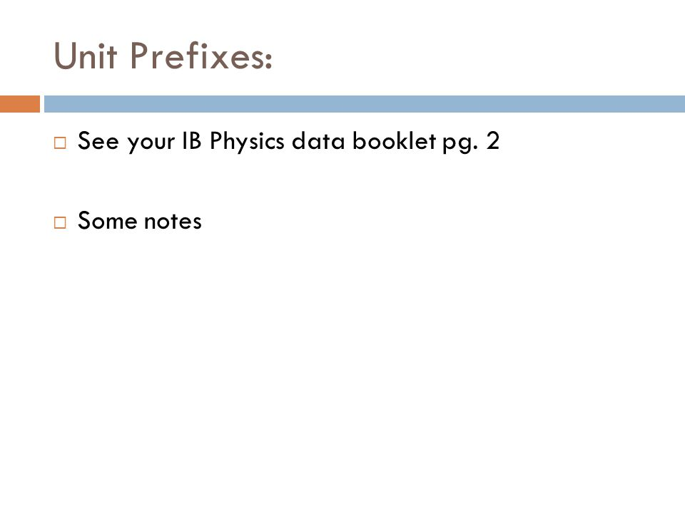 Unit Prefixes: See your IB Physics data booklet pg. 2 Some notes