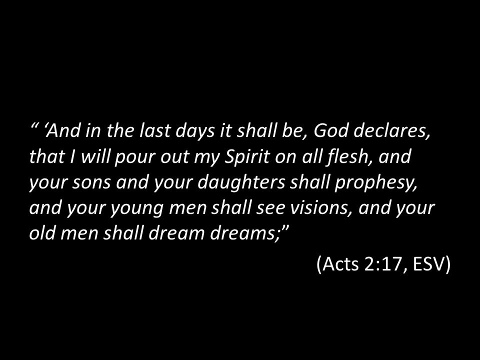 'And in the last days it shall be, God declares, that I will pour out my Spirit on all flesh, and your sons and your daughters shall prophesy, and your young men shall see visions, and your old men shall dream dreams;