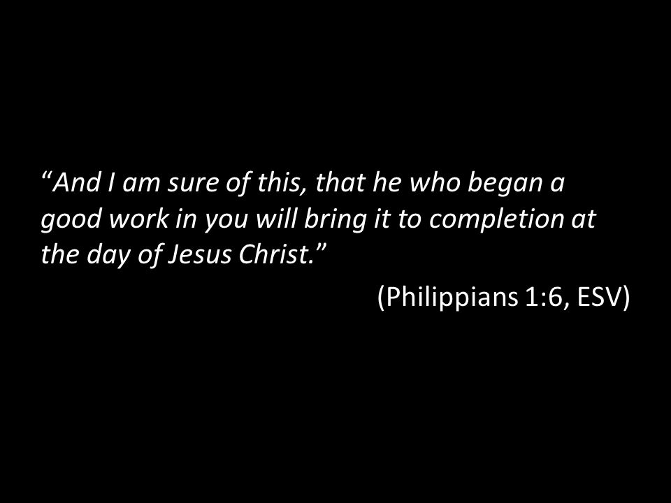 And I am sure of this, that he who began a good work in you will bring it to completion at the day of Jesus Christ.