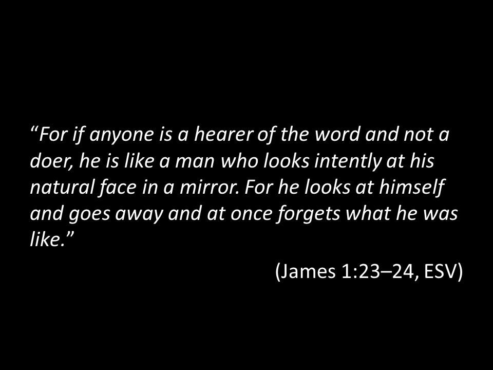 For if anyone is a hearer of the word and not a doer, he is like a man who looks intently at his natural face in a mirror.