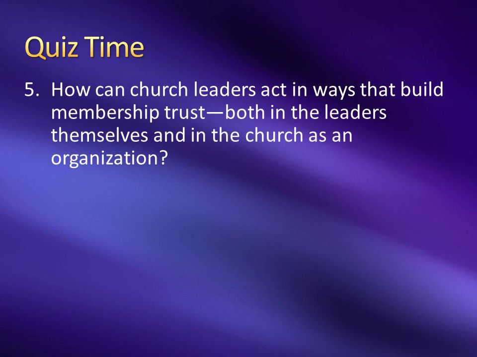Quiz Time How can church leaders act in ways that build membership trust—both in the leaders themselves and in the church as an organization