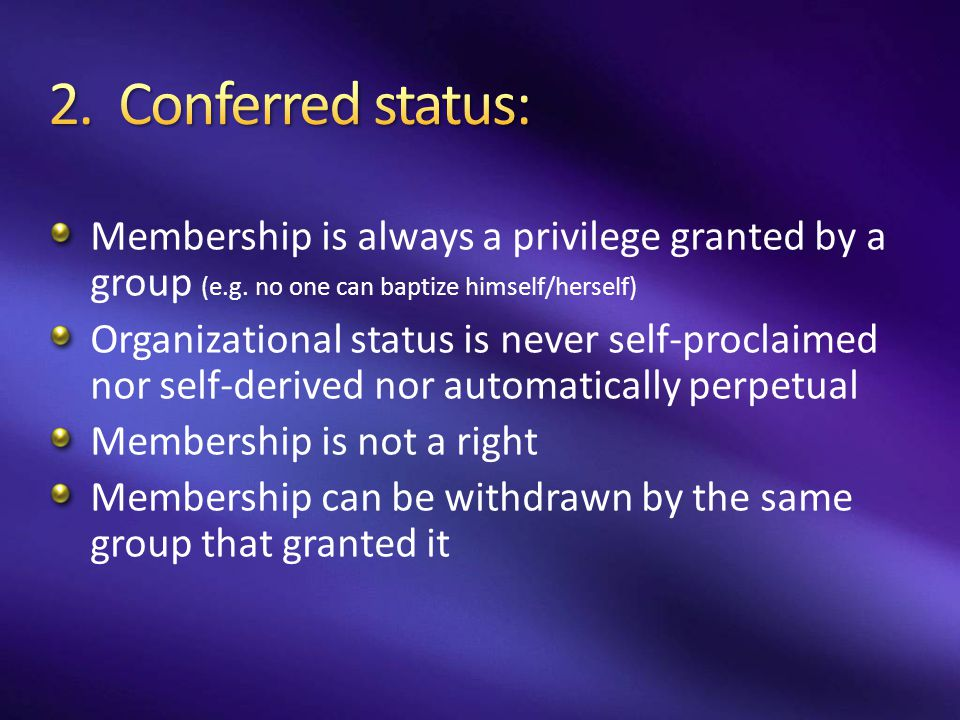 2. Conferred status: Membership is always a privilege granted by a group (e.g. no one can baptize himself/herself)