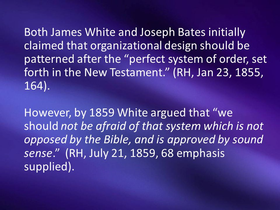 Both James White and Joseph Bates initially claimed that organizational design should be patterned after the perfect system of order, set forth in the New Testament. (RH, Jan 23, 1855, 164).