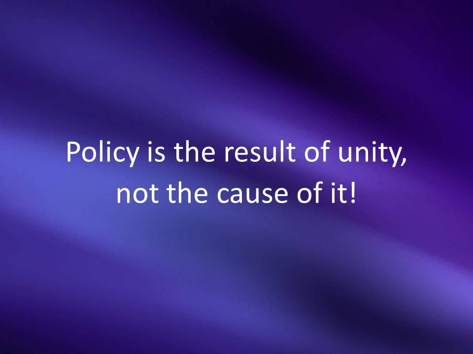 Policy is the result of unity, not the cause of it!