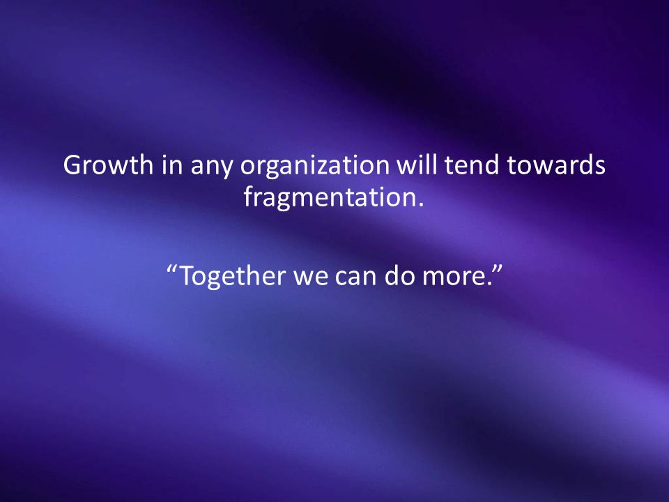 Growth in any organization will tend towards fragmentation.