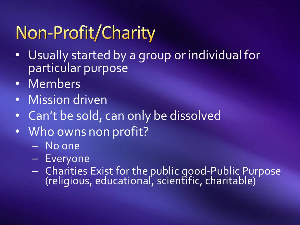 Non-Profit/Charity Usually started by a group or individual for particular purpose. Members. Mission driven.