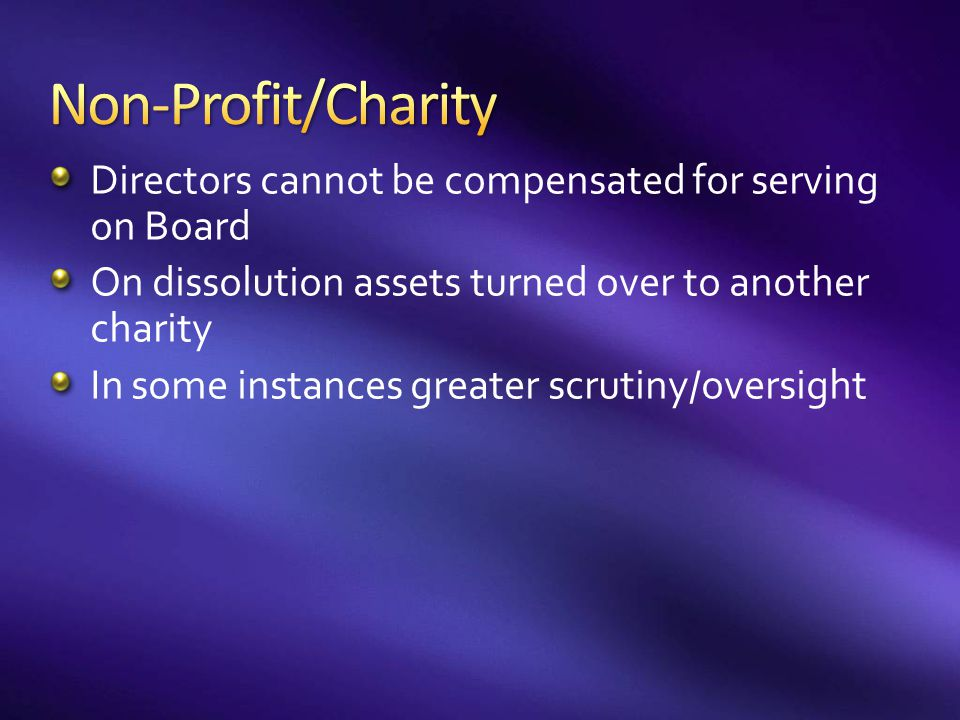 Non-Profit/Charity Directors cannot be compensated for serving on Board. On dissolution assets turned over to another charity.